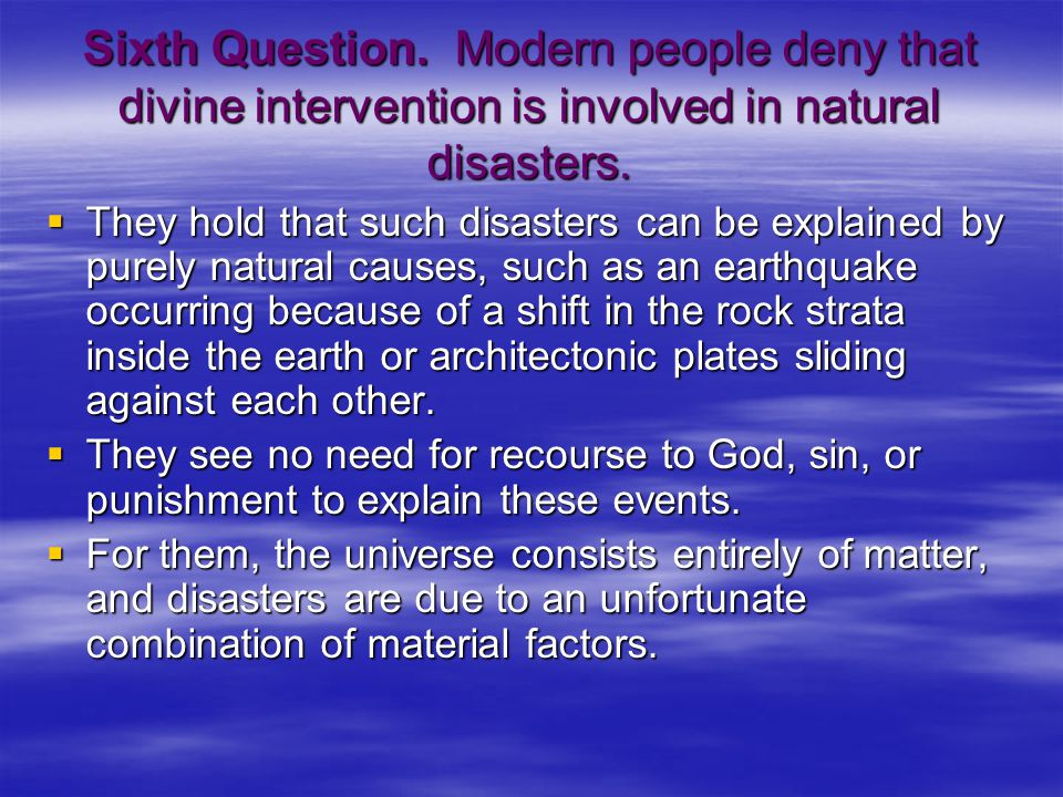 Sixth Question. Modern people deny that divine intervention is involved in natural disasters.