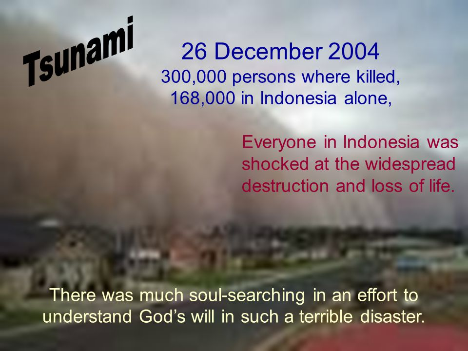 At the time of the Indian Ocean tsunami on 26 December 2004, in which over 300,000 persons where killed, 168,000 in Indonesia alone, I was lecturing in Central Java in Indonesia.