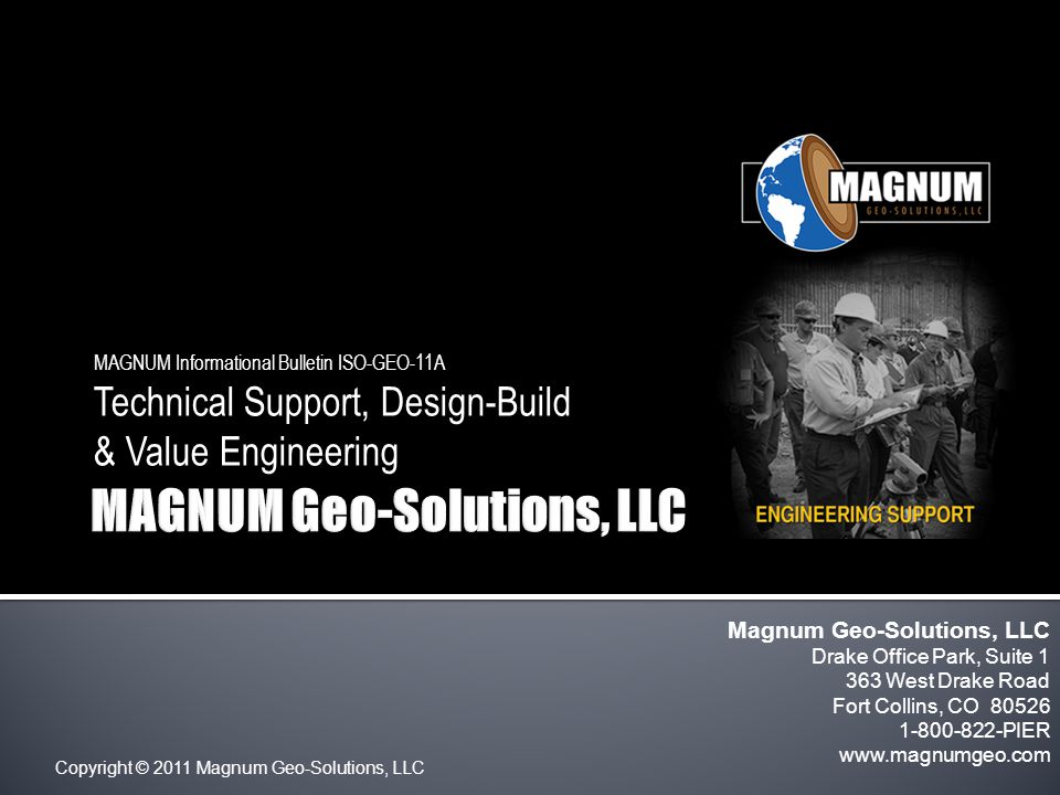 Copyright © 2011 Magnum Geo-Solutions, LLC MAGNUM Informational Bulletin ISO-GEO-11A Technical Support, Design-Build & Value Engineering Magnum Geo-Solutions, LLC Drake Office Park, Suite 1 363 West Drake Road Fort Collins, CO 80526 1-800-822-PIER www.magnumgeo.com
