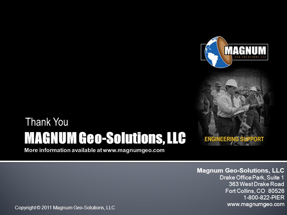 Copyright © 2011 Magnum Geo-Solutions, LLC Thank You Magnum Geo-Solutions, LLC Drake Office Park, Suite 1 363 West Drake Road Fort Collins, CO 80526 1-800-822-PIER www.magnumgeo.com