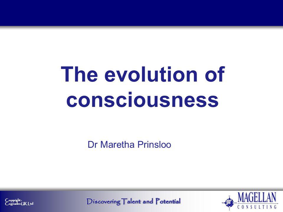 Copyright : Cognadev UK Ltd Dr Maretha Prinsloo The evolution of consciousness