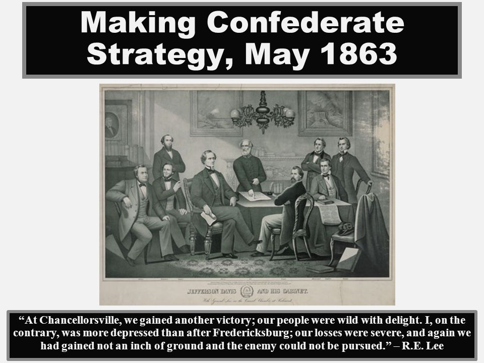 Making Confederate Strategy, May 1863 At Chancellorsville, we gained another victory; our people were wild with delight. I, on the contrary, was more