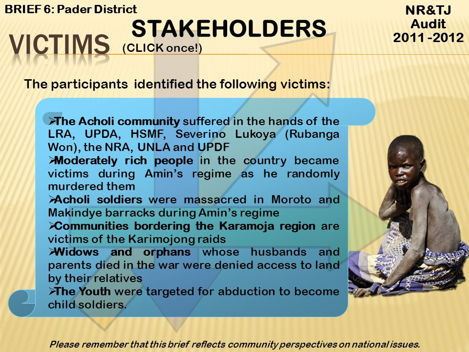 Victims Conflicts Beneficiaries By-standers Peace Builders Spoilers NR&TJ Audit 2011 -2012 BRIEF 6: Pader District Please remember that this brief ref