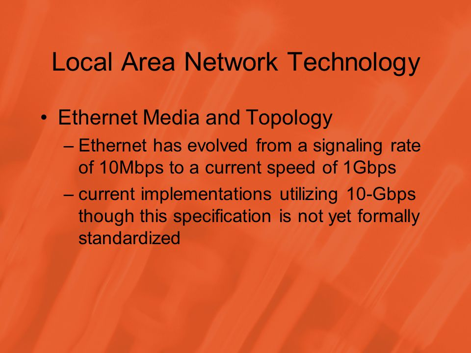 Local Area Network Technology Ethernet Media and Topology –Ethernet has evolved from a signaling rate of 10Mbps to a current speed of 1Gbps –current implementations utilizing 10-Gbps though this specification is not yet formally standardized