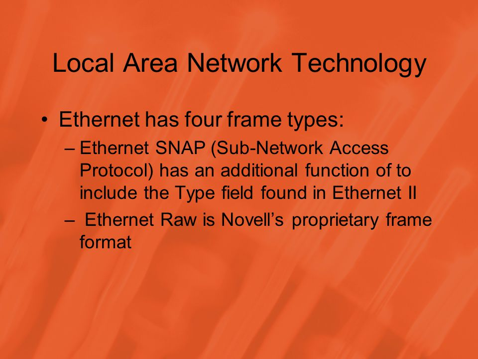 Local Area Network Technology Ethernet has four frame types: –Ethernet SNAP (Sub-Network Access Protocol) has an additional function of to include the Type field found in Ethernet II – Ethernet Raw is Novells proprietary frame format