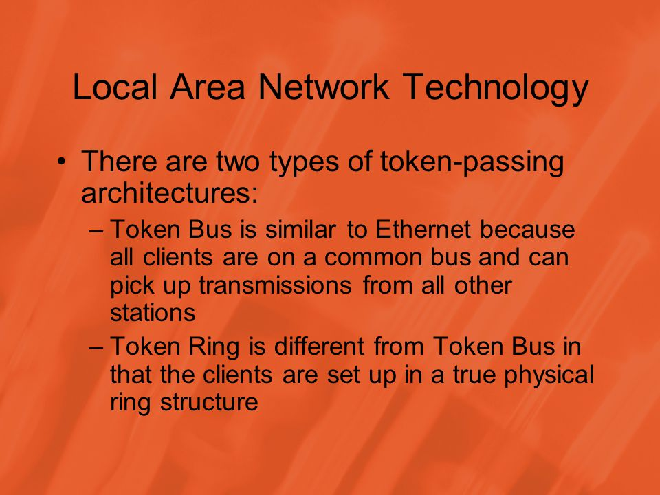 Local Area Network Technology There are two types of token-passing architectures: –Token Bus is similar to Ethernet because all clients are on a common bus and can pick up transmissions from all other stations –Token Ring is different from Token Bus in that the clients are set up in a true physical ring structure