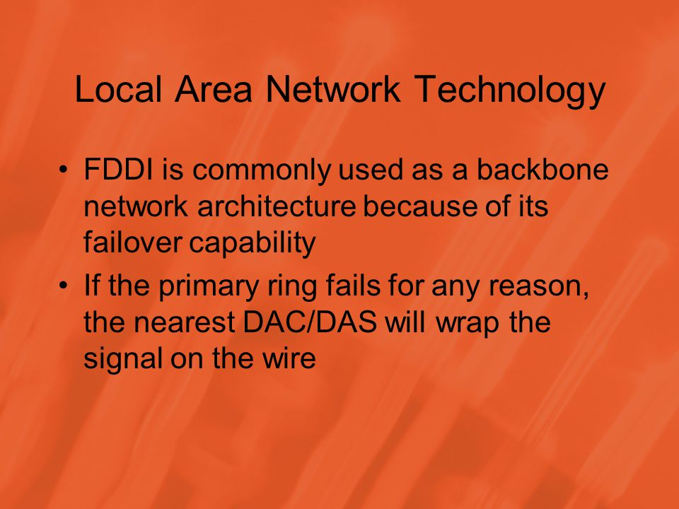 Local Area Network Technology FDDI is commonly used as a backbone network architecture because of its failover capability If the primary ring fails for any reason, the nearest DAC/DAS will wrap the signal on the wire