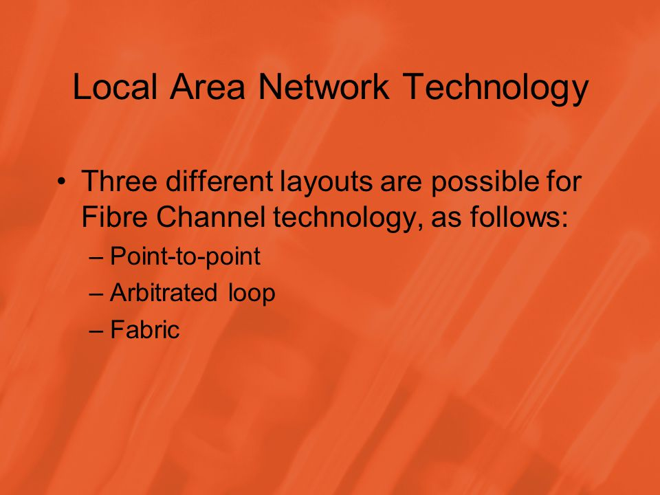 Local Area Network Technology Three different layouts are possible for Fibre Channel technology, as follows: –Point-to-point –Arbitrated loop –Fabric
