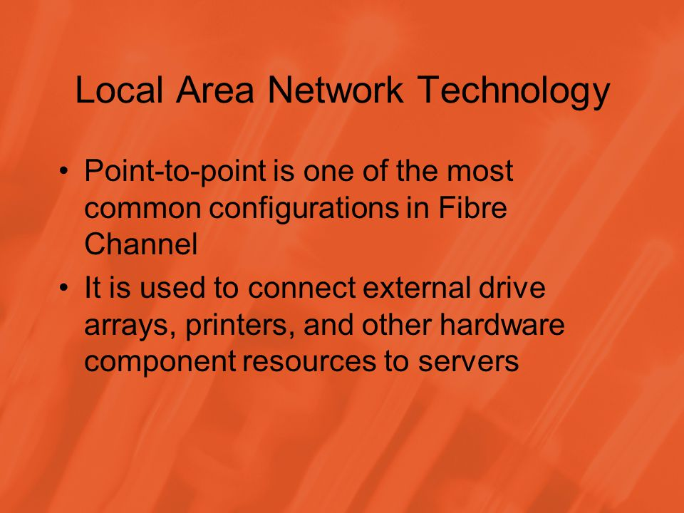 Local Area Network Technology Point-to-point is one of the most common configurations in Fibre Channel It is used to connect external drive arrays, printers, and other hardware component resources to servers