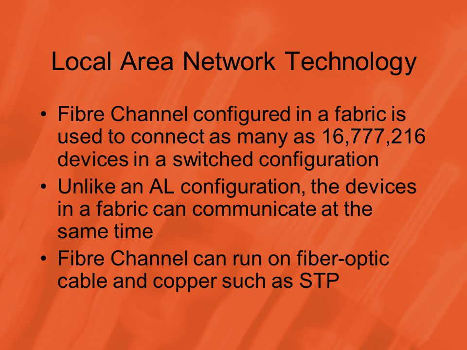 Local Area Network Technology Fibre Channel configured in a fabric is used to connect as many as 16,777,216 devices in a switched configuration Unlike
