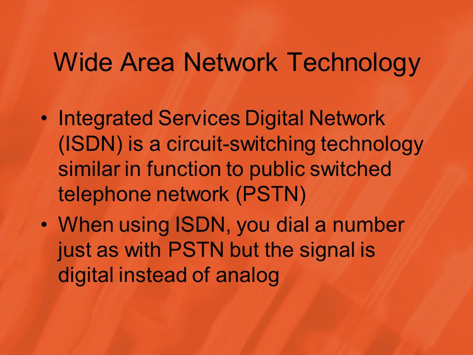 Wide Area Network Technology Integrated Services Digital Network (ISDN) is a circuit-switching technology similar in function to public switched telephone network (PSTN) When using ISDN, you dial a number just as with PSTN but the signal is digital instead of analog