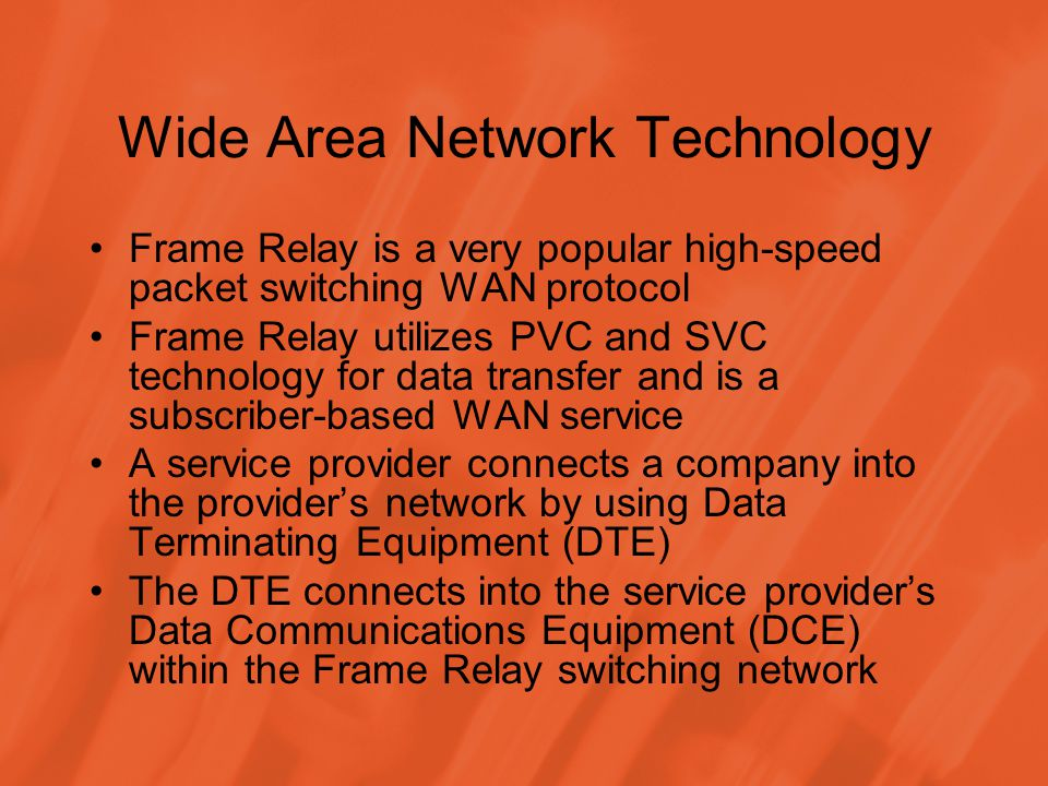 Wide Area Network Technology Frame Relay is a very popular high-speed packet switching WAN protocol Frame Relay utilizes PVC and SVC technology for data transfer and is a subscriber-based WAN service A service provider connects a company into the providers network by using Data Terminating Equipment (DTE) The DTE connects into the service providers Data Communications Equipment (DCE) within the Frame Relay switching network