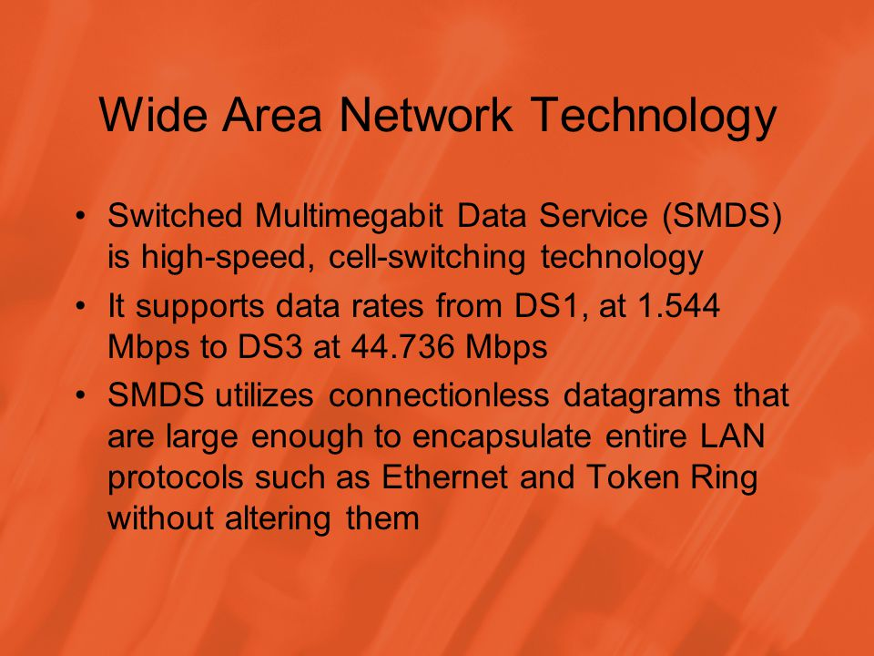 Wide Area Network Technology Switched Multimegabit Data Service (SMDS) is high-speed, cell-switching technology It supports data rates from DS1, at 1.544 Mbps to DS3 at 44.736 Mbps SMDS utilizes connectionless datagrams that are large enough to encapsulate entire LAN protocols such as Ethernet and Token Ring without altering them