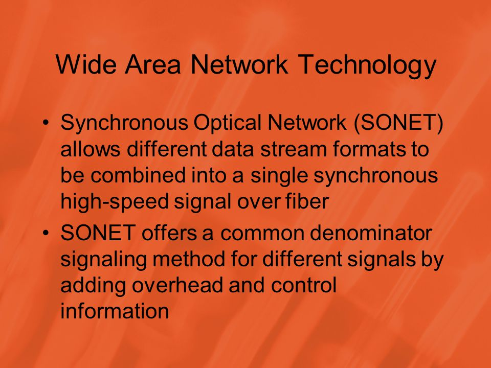 Wide Area Network Technology Synchronous Optical Network (SONET) allows different data stream formats to be combined into a single synchronous high-speed signal over fiber SONET offers a common denominator signaling method for different signals by adding overhead and control information