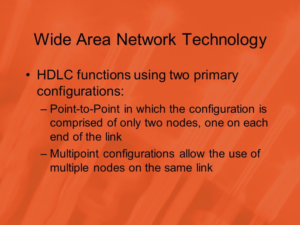 Wide Area Network Technology HDLC functions using two primary configurations: –Point-to-Point in which the configuration is comprised of only two nodes, one on each end of the link –Multipoint configurations allow the use of multiple nodes on the same link