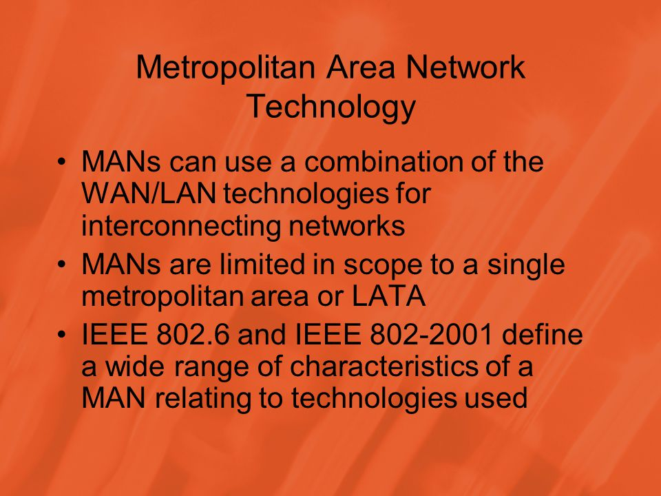 Metropolitan Area Network Technology MANs can use a combination of the WAN/LAN technologies for interconnecting networks MANs are limited in scope to