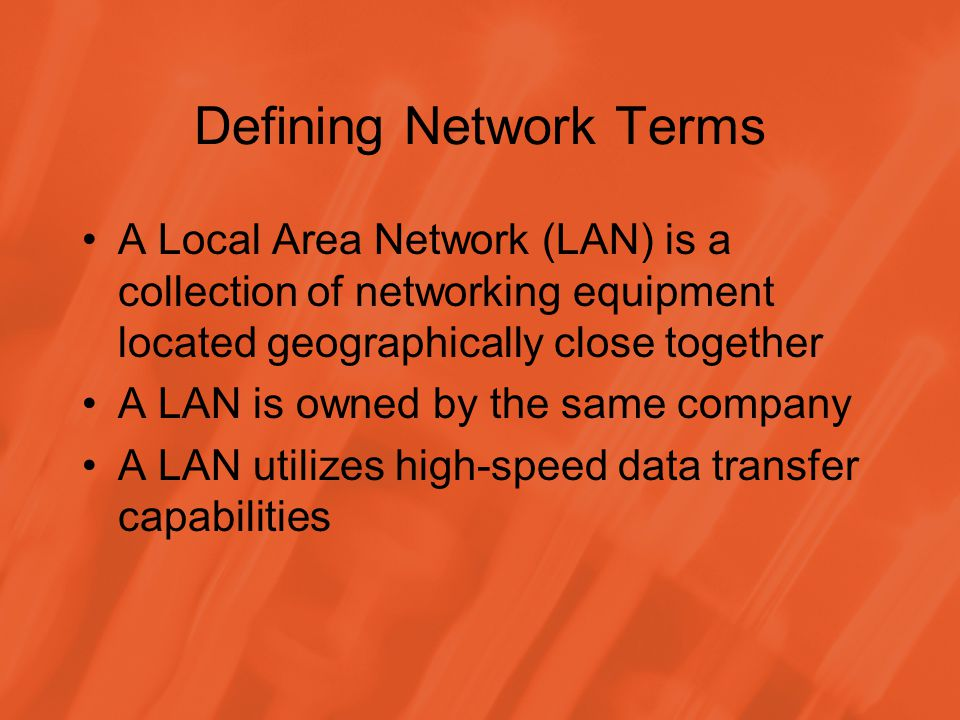 Defining Network Terms A Local Area Network (LAN) is a collection of networking equipment located geographically close together A LAN is owned by the same company A LAN utilizes high-speed data transfer capabilities