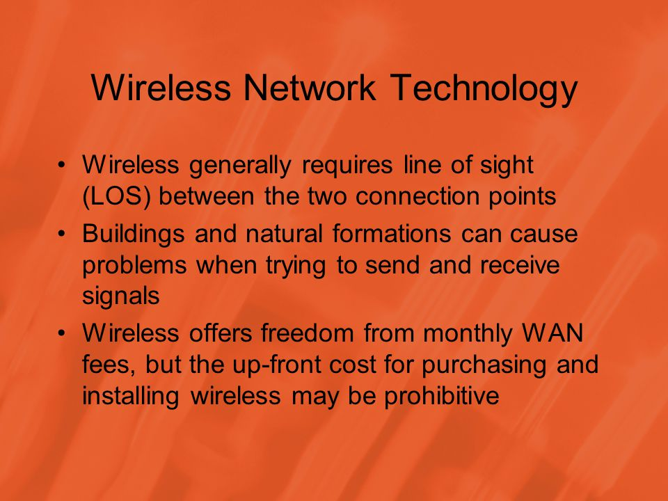 Wireless Network Technology Wireless generally requires line of sight (LOS) between the two connection points Buildings and natural formations can cause problems when trying to send and receive signals Wireless offers freedom from monthly WAN fees, but the up-front cost for purchasing and installing wireless may be prohibitive