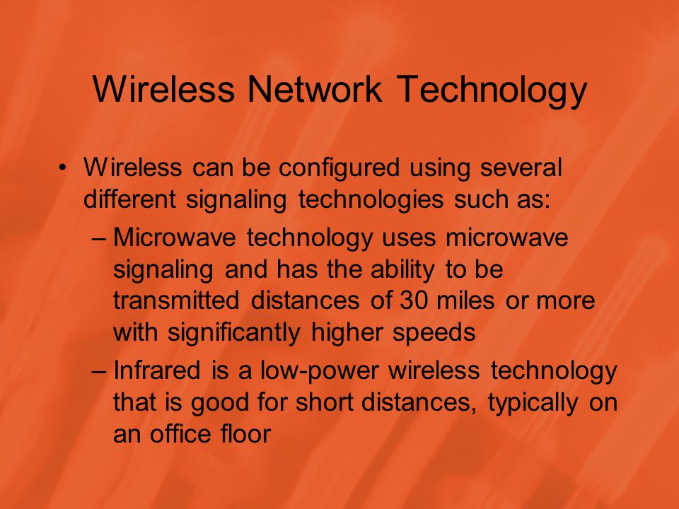 Wireless Network Technology Wireless can be configured using several different signaling technologies such as: –Microwave technology uses microwave signaling and has the ability to be transmitted distances of 30 miles or more with significantly higher speeds –Infrared is a low-power wireless technology that is good for short distances, typically on an office floor