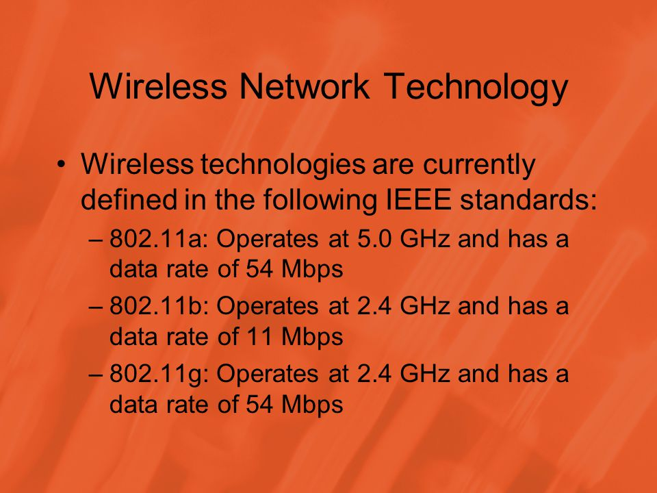 Wireless Network Technology Wireless technologies are currently defined in the following IEEE standards: –802.11a: Operates at 5.0 GHz and has a data rate of 54 Mbps –802.11b: Operates at 2.4 GHz and has a data rate of 11 Mbps –802.11g: Operates at 2.4 GHz and has a data rate of 54 Mbps
