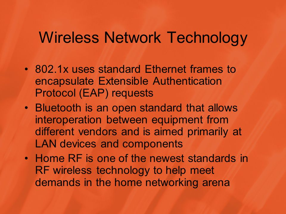 Wireless Network Technology 802.1x uses standard Ethernet frames to encapsulate Extensible Authentication Protocol (EAP) requests Bluetooth is an open standard that allows interoperation between equipment from different vendors and is aimed primarily at LAN devices and components Home RF is one of the newest standards in RF wireless technology to help meet demands in the home networking arena
