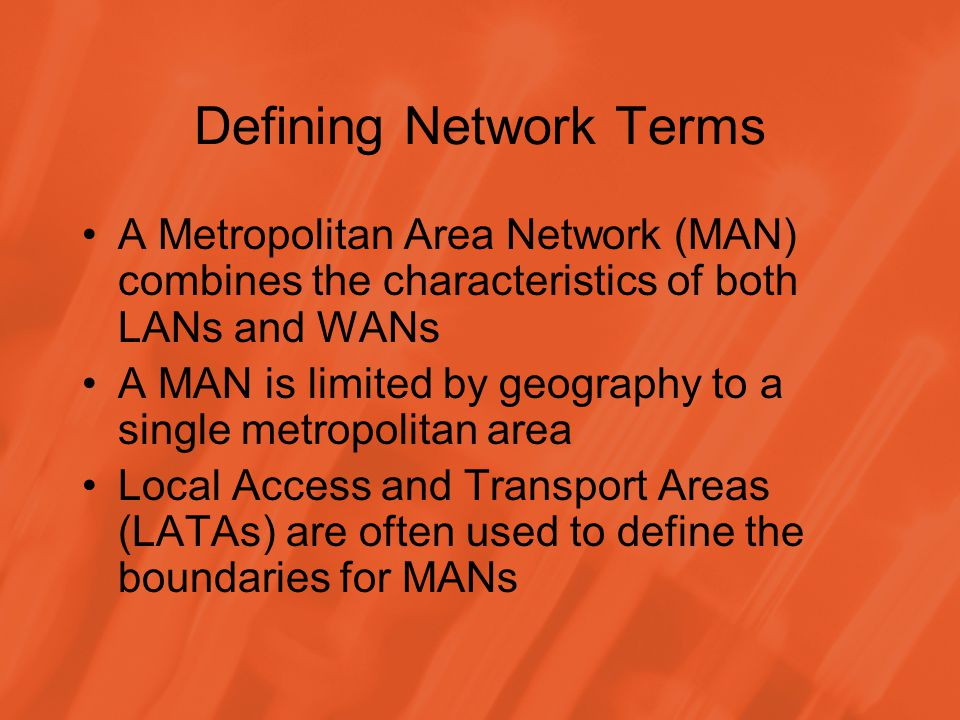 Defining Network Terms A Metropolitan Area Network (MAN) combines the characteristics of both LANs and WANs A MAN is limited by geography to a single metropolitan area Local Access and Transport Areas (LATAs) are often used to define the boundaries for MANs