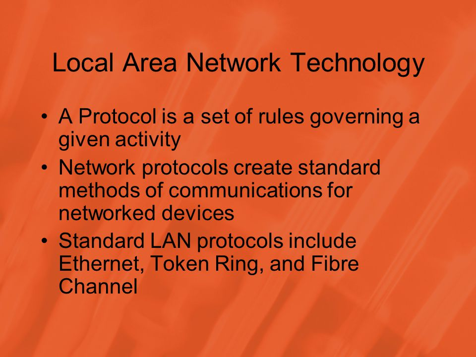 Local Area Network Technology A Protocol is a set of rules governing a given activity Network protocols create standard methods of communications for networked devices Standard LAN protocols include Ethernet, Token Ring, and Fibre Channel