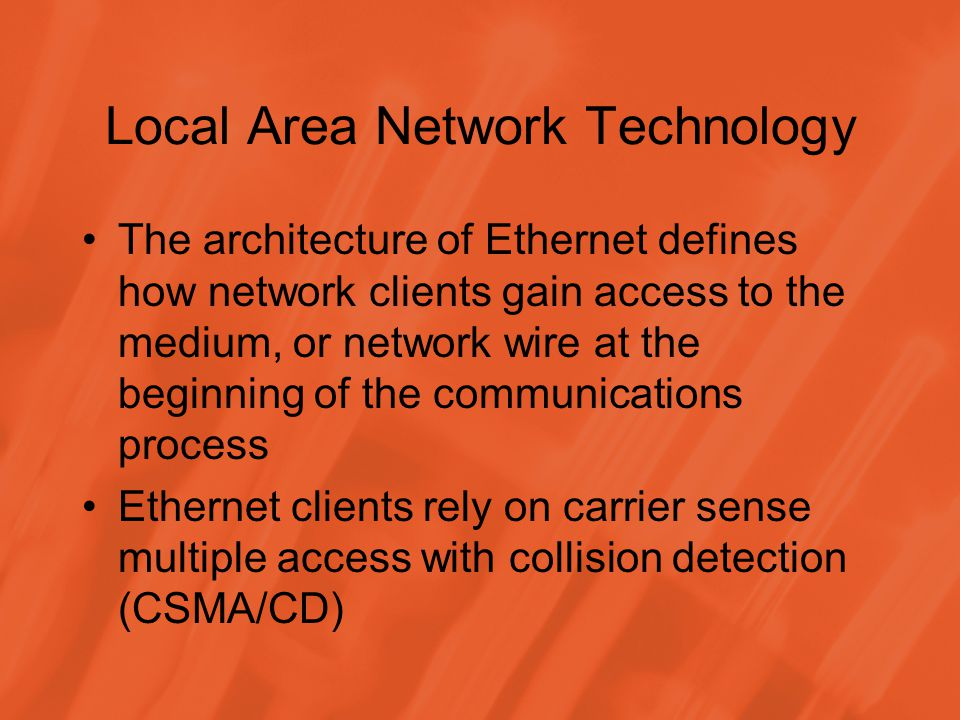 Local Area Network Technology The architecture of Ethernet defines how network clients gain access to the medium, or network wire at the beginning of the communications process Ethernet clients rely on carrier sense multiple access with collision detection (CSMA/CD)
