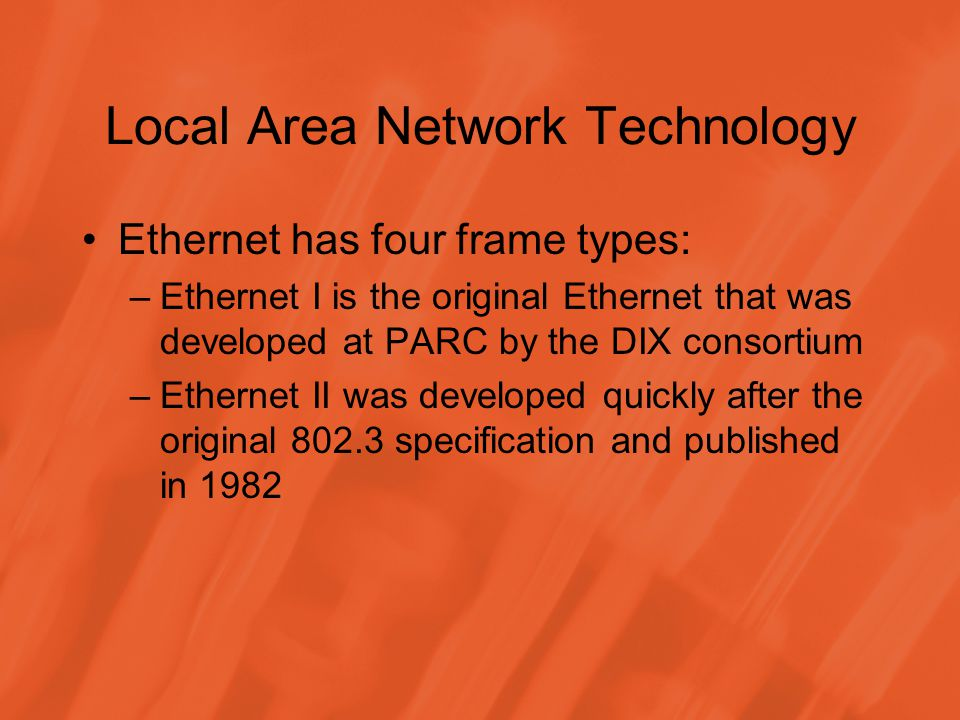 Local Area Network Technology Ethernet has four frame types: –Ethernet I is the original Ethernet that was developed at PARC by the DIX consortium –Ethernet II was developed quickly after the original 802.3 specification and published in 1982