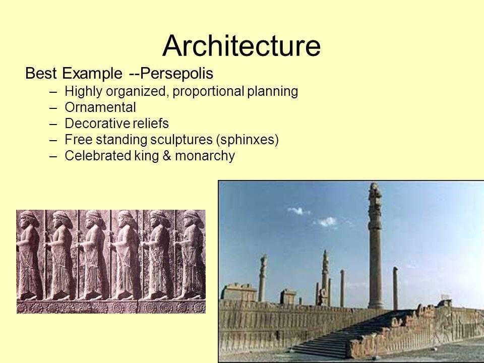 Architecture Best Example --Persepolis –Highly organized, proportional planning –Ornamental –Decorative reliefs –Free standing sculptures (sphinxes) –Celebrated king & monarchy