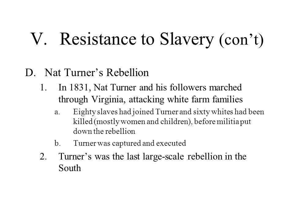 V.Resistance to Slavery (cont) D.Nat Turners Rebellion 1.In 1831, Nat Turner and his followers marched through Virginia, attacking white farm families