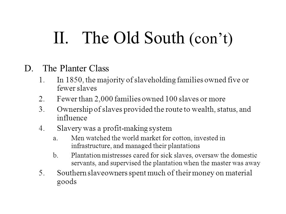 II.The Old South (cont) D.The Planter Class 1.In 1850, the majority of slaveholding families owned five or fewer slaves 2.Fewer than 2,000 families ow