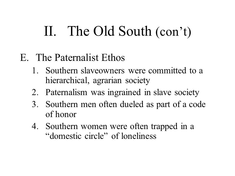 II.The Old South (cont) E.The Paternalist Ethos 1.Southern slaveowners were committed to a hierarchical, agrarian society 2.Paternalism was ingrained