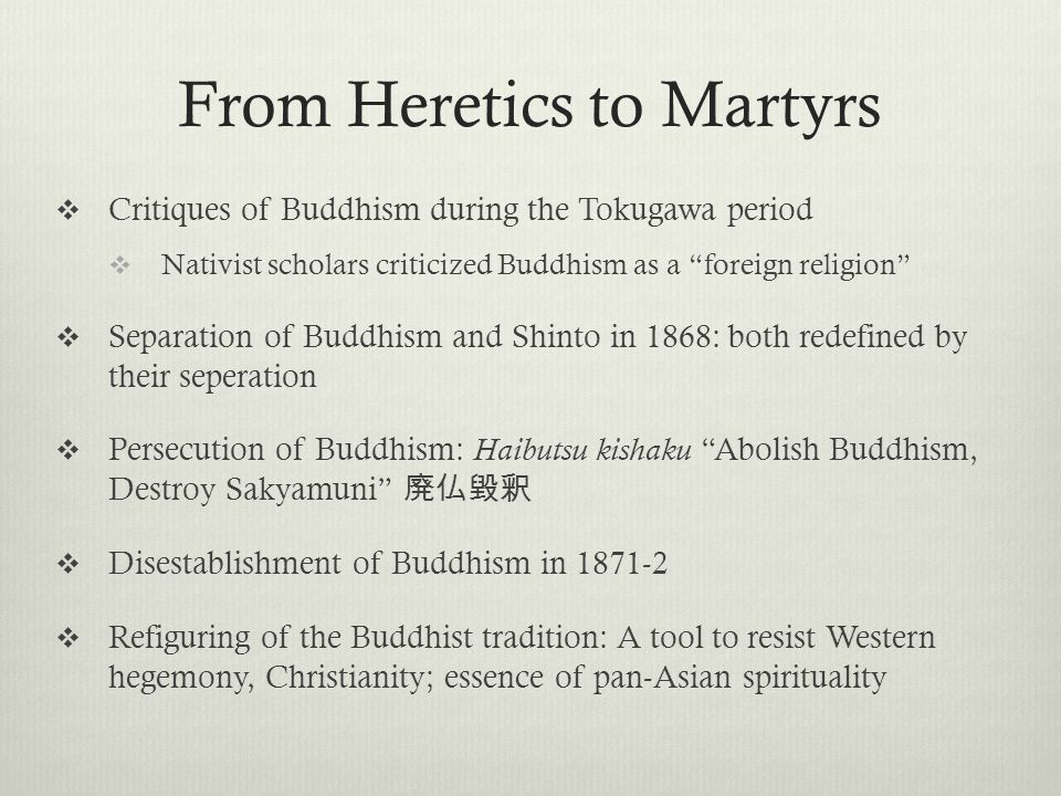 From Heretics to Martyrs Critiques of Buddhism during the Tokugawa period Nativist scholars criticized Buddhism as a foreign religion Separation of Buddhism and Shinto in 1868: both redefined by their seperation Persecution of Buddhism: Haibutsu kishaku Abolish Buddhism, Destroy Sakyamuni Disestablishment of Buddhism in 1871-2 Refiguring of the Buddhist tradition: A tool to resist Western hegemony, Christianity; essence of pan-Asian spirituality
