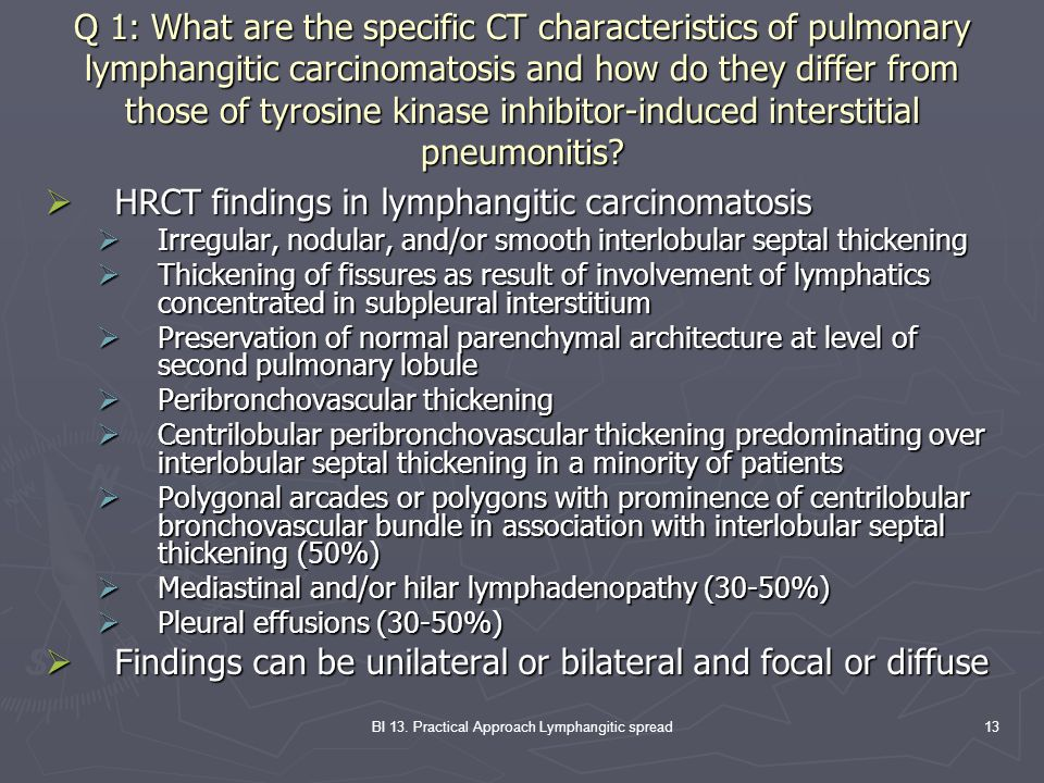 BI 13. Practical Approach Lymphangitic spread13 Q 1: What are the specific CT characteristics of pulmonary lymphangitic carcinomatosis and how do they