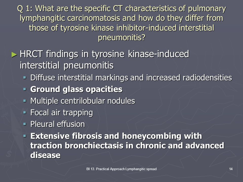 BI 13. Practical Approach Lymphangitic spread14 Q 1: What are the specific CT characteristics of pulmonary lymphangitic carcinomatosis and how do they