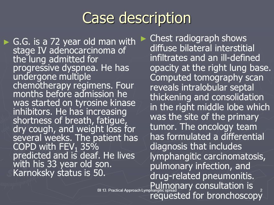 BI 13. Practical Approach Lymphangitic spread2 Case description G.G. is a 72 year old man with stage IV adenocarcinoma of the lung admitted for progre