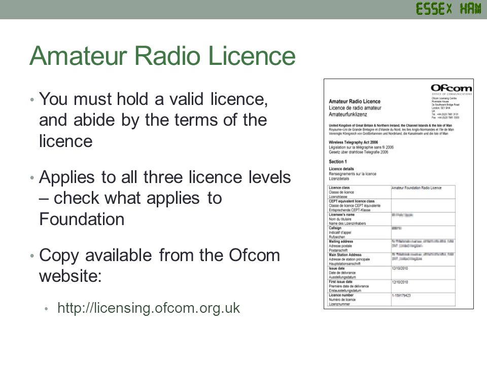 Getting & Validating your Licence Getting your licence Create an account on the Ofcom Amateur Radio website Enter your candidate number to get your callsign Validating your licence Login and confirm details at least every 5 years – We recommend more frequently!