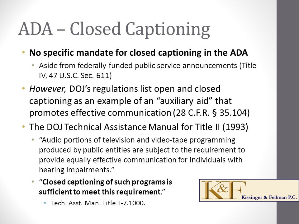 ADA – Closed Captioning No specific mandate for closed captioning in the ADA Aside from federally funded public service announcements (Title IV, 47 U.S.C.