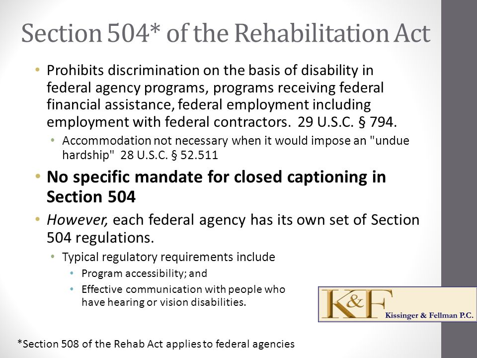 Section 504* of the Rehabilitation Act Prohibits discrimination on the basis of disability in federal agency programs, programs receiving federal financial assistance, federal employment including employment with federal contractors.