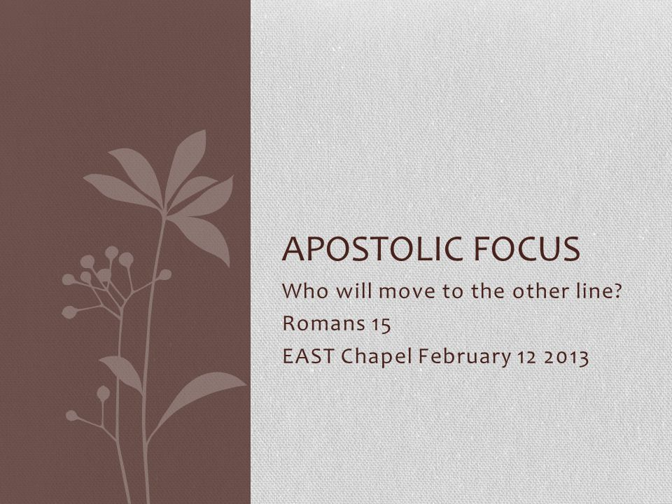 Who will move to the other line Romans 15 EAST Chapel February 12 2013 APOSTOLIC FOCUS