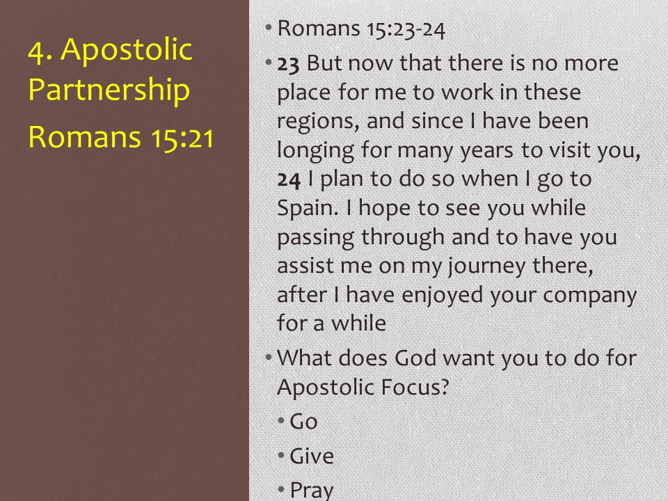 4. Apostolic Partnership Romans 15:23-24 23 But now that there is no more place for me to work in these regions, and since I have been longing for man
