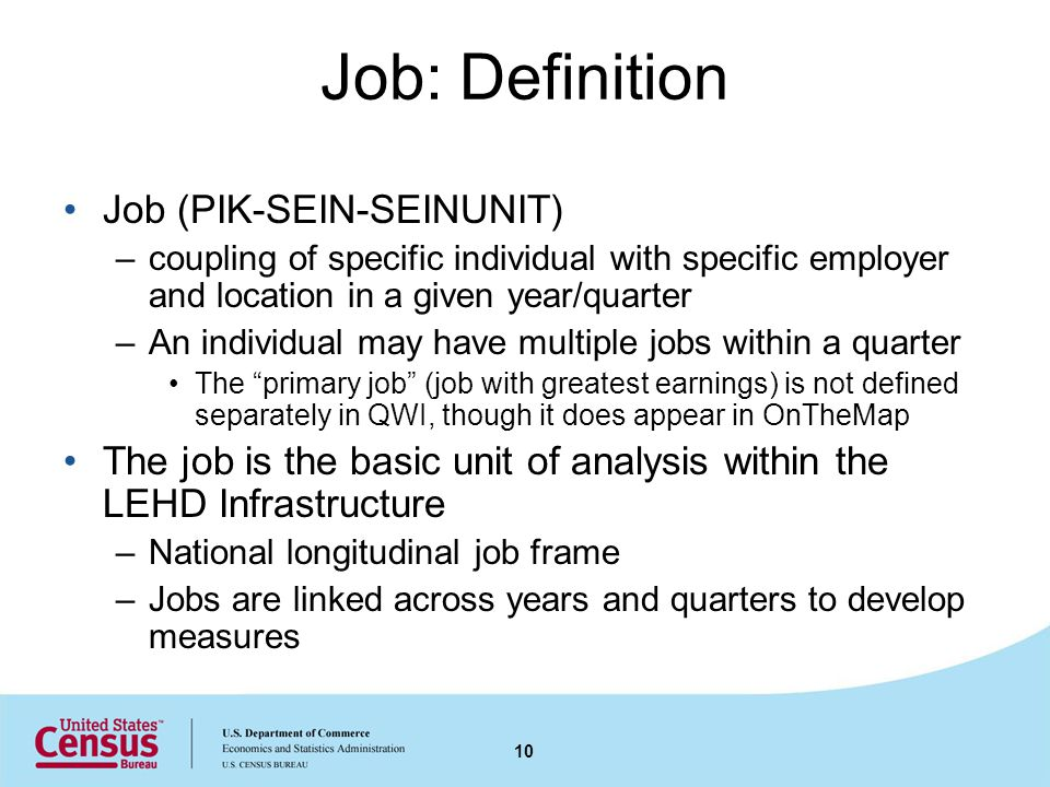 Job: Definition Job (PIK-SEIN-SEINUNIT) –coupling of specific individual with specific employer and location in a given year/quarter –An individual may have multiple jobs within a quarter The primary job (job with greatest earnings) is not defined separately in QWI, though it does appear in OnTheMap The job is the basic unit of analysis within the LEHD Infrastructure –National longitudinal job frame –Jobs are linked across years and quarters to develop measures 10
