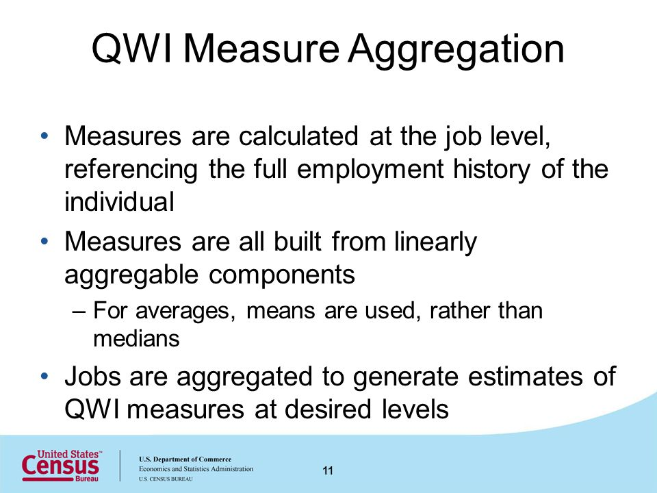 QWI Measure Aggregation Measures are calculated at the job level, referencing the full employment history of the individual Measures are all built from linearly aggregable components –For averages, means are used, rather than medians Jobs are aggregated to generate estimates of QWI measures at desired levels 11