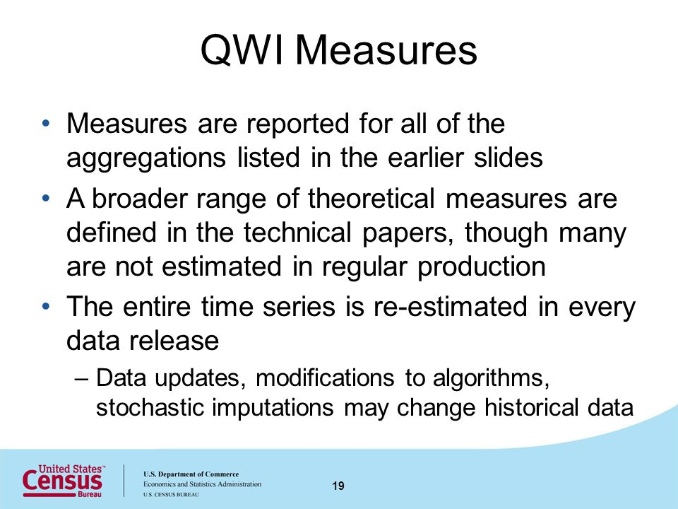 QWI Measures Measures are reported for all of the aggregations listed in the earlier slides A broader range of theoretical measures are defined in the technical papers, though many are not estimated in regular production The entire time series is re-estimated in every data release –Data updates, modifications to algorithms, stochastic imputations may change historical data 19