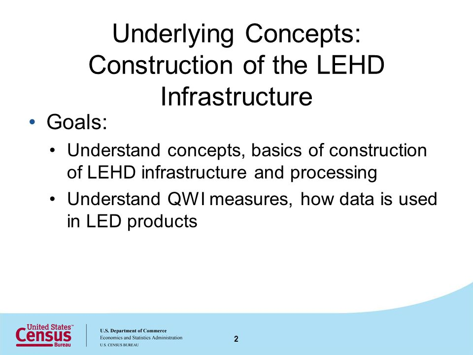 Underlying Concepts: Construction of the LEHD Infrastructure Goals: Understand concepts, basics of construction of LEHD infrastructure and processing Understand QWI measures, how data is used in LED products 2