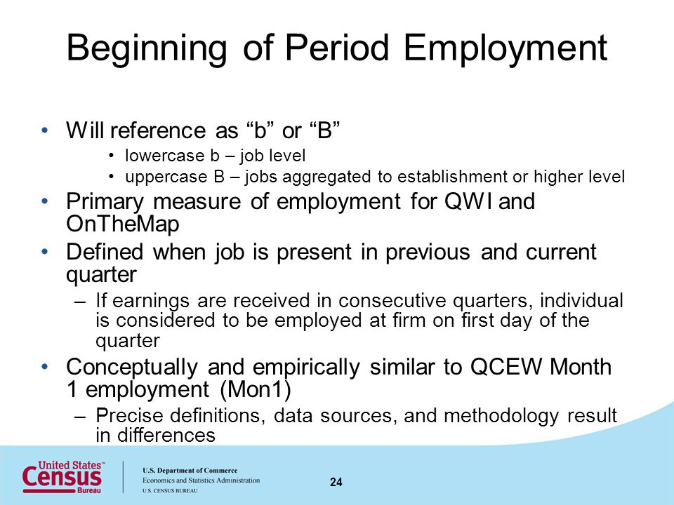 Beginning of Period Employment Will reference as b or B lowercase b – job level uppercase B – jobs aggregated to establishment or higher level Primary measure of employment for QWI and OnTheMap Defined when job is present in previous and current quarter –If earnings are received in consecutive quarters, individual is considered to be employed at firm on first day of the quarter Conceptually and empirically similar to QCEW Month 1 employment (Mon1) –Precise definitions, data sources, and methodology result in differences 24