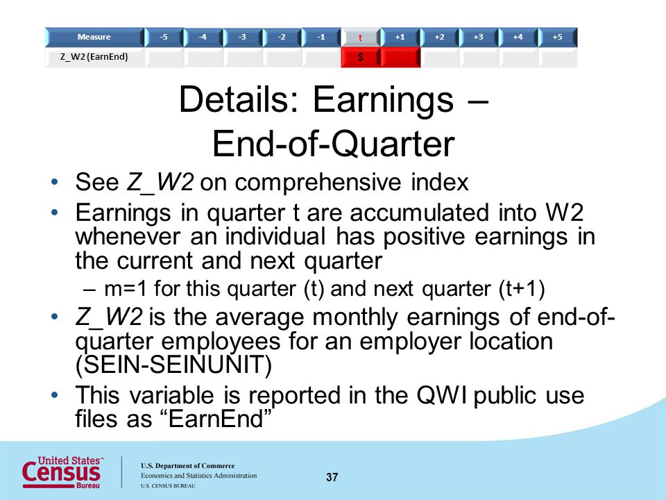 Details: Earnings – End-of-Quarter See Z_W2 on comprehensive index Earnings in quarter t are accumulated into W2 whenever an individual has positive earnings in the current and next quarter –m=1 for this quarter (t) and next quarter (t+1) Z_W2 is the average monthly earnings of end-of- quarter employees for an employer location (SEIN-SEINUNIT) This variable is reported in the QWI public use files as EarnEnd 37 Measure-5-4-3-2 t +1+2+3+4+5 Z_W2 (EarnEnd) $