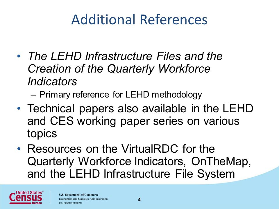 Additional References The LEHD Infrastructure Files and the Creation of the Quarterly Workforce Indicators –Primary reference for LEHD methodology Technical papers also available in the LEHD and CES working paper series on various topics Resources on the VirtualRDC for the Quarterly Workforce Indicators, OnTheMap, and the LEHD Infrastructure File System 4