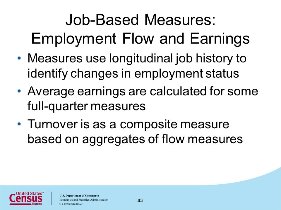 Job-Based Measures: Employment Flow and Earnings Measures use longitudinal job history to identify changes in employment status Average earnings are calculated for some full-quarter measures Turnover is as a composite measure based on aggregates of flow measures 43